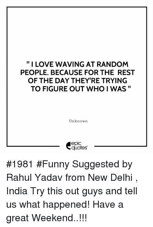 "randomizer: "" I LOVE WAVING AT RANDOM  PEOPLE. BECAUSE FOR THE REST  OF THE DAY THEY'RE TRYING  TO FIGURE OUT WHO I WAS""  Unknown  epic  quotes #1981 #Funny Suggested by Rahul Yadav from New Delhi , India Try this out guys and tell us what happened! Have a great Weekend..!!!"