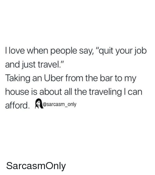 "Funny, Love, and Memes: I love when people say, ""quit your job  and just travel.""  Taking an Uber from the bar to my  house is about all the traveling l can  @sarcasm_only SarcasmOnly"