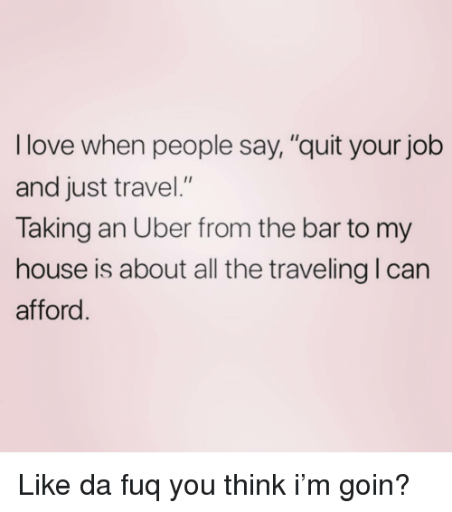 "Love, My House, and Uber: I love when people say,""quit your job  and just travel.""  Taking an Uber from the bar to my  house is about all the traveling I can  afford Like da fuq you think i'm goin?"