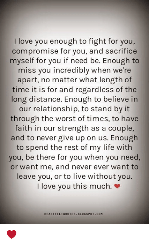 fightings: I love you enough to fight for you,  compromise for you, and sacrifice  myself for you if need be. Enough to  miss you incredibly when we're  apart, no matter what length of  time it is for and regardless of the  long distance. Enough to believe in  our relationship, to stand by it  through the worst of times, to have  faith in our strength as a couple,  and to never give up on us. Enough  to spend the rest of my life with  you, be there for you when you need,  or want me, and never ever want to  leave you, or to live without you.  I love you this much.»  HEARTFELTQUOTES BLOGSPOT.COM ❤️