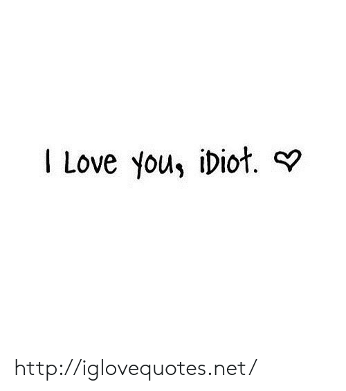 you idiot: I Love you, idiot. ? http://iglovequotes.net/