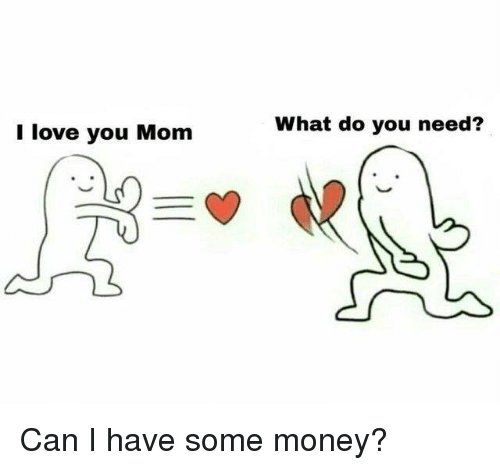 Love, Memes, and Money: I love you Mom  What do you need? Can I have some money?