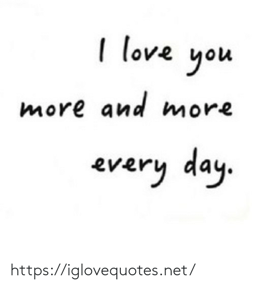 every day: I love  you  more and more  every day. https://iglovequotes.net/