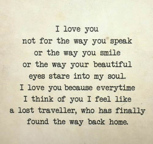 Beautiful, Love, and Memes: I love you  not for the way you speak  or the way you smile  or the way your beautiful  eyes stare into my soul.  I love you because everytime  I think of you I feel like  a lost traveller, who has finally  found the way back home.
