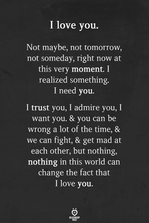 Get Mad: I love you.  Not maybe, not tomorrow,  not someday, right now at  this very moment. I  realized something.  I need you.  I trust you, I admire you, I  want you. & you can be  wrong a lot of the time, &  we can fight, & get mad at  each other, but nothing,  nothing in this world can  change the fact that  I love you.