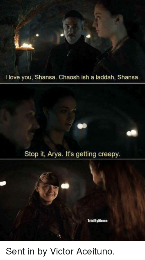 Senting: I love you, Shansa. Chaosh ish a laddah, Shansa.  Stop it, Arya. It's getting creepy  TrialByMeme Sent in by Victor Aceituno.