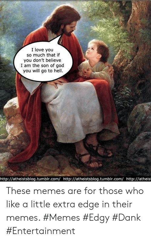 Atheist: I love you  so much that if  you don't believe  I am the son of god  you will go to hell  http://atheistsblog.tumblr.com/http://atheistsblog.tumbir.com/http://atheist These memes are for those who like a little extra edge in their memes. #Memes #Edgy #Dank #Entertainment
