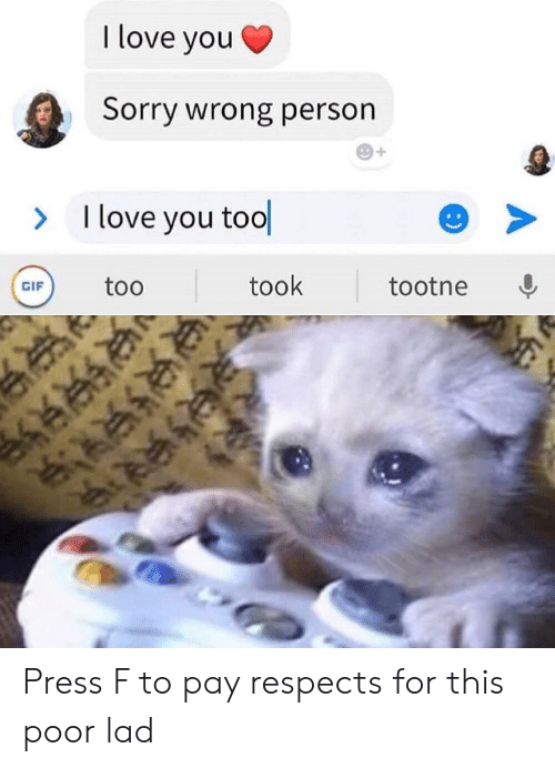 Tool: I love you  Sorry wrong person  I love you tool  >  took  too  tootne  GIF  :) Press F to pay respects for this poor lad