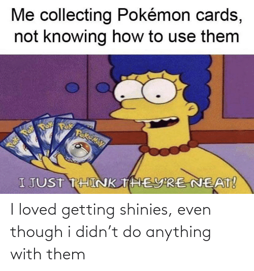 Even Though: I loved getting shinies, even though i didn't do anything with them
