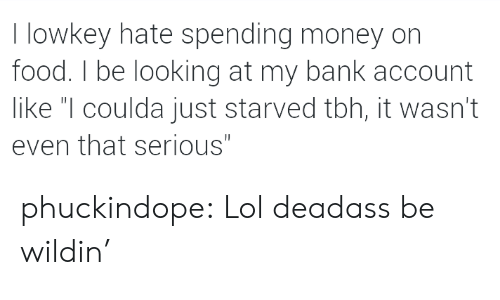 """Food, Lol, and Money: I lowkey hate spending money on  food. I be looking at my bank account  like """"I coulda just starved tbh, it wasn't  even that serious"""" phuckindope:  Lol deadass be wildin'"""