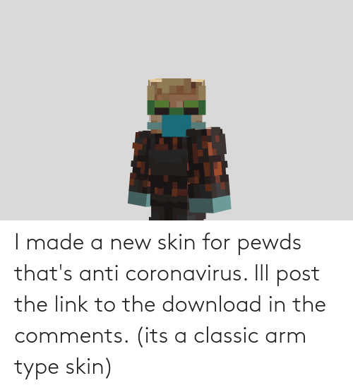 new: I made a new skin for pewds that's anti coronavirus. Ill post the link to the download in the comments. (its a classic arm type skin)