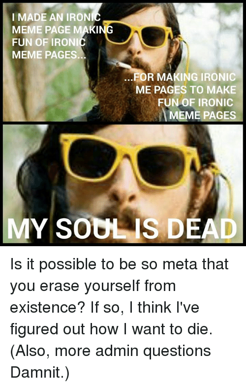 Irony Meme: I MADE AN IRON  MEME PAGE MAKING  FUN OF IRONI  MEME PAGES.  FOR MAKING IRONIC  ME PAGES TO MAKE  FUN OF IRONIC  MEME PAGES  MY SOUL IS DEAD Is it possible to be so meta that you erase yourself from existence?  If so, I think I've figured out how I want to die. (Also, more admin questions Damnit.)