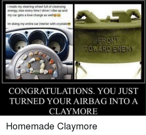 Enem: I made my steering wheel full of cleansing  energy, now every time I drive I vibe up and  my car gets a love charge as well  Im doing my entire car interior with crystals  TOWARD ENEM  CONGRATULATIONS. YOU JUST  TURNED YOUR AIRBAG INTO A  CLAYMORE Homemade Claymore