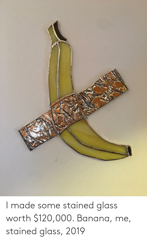 glass: I made some stained glass worth $120,000. Banana, me, stained glass, 2019