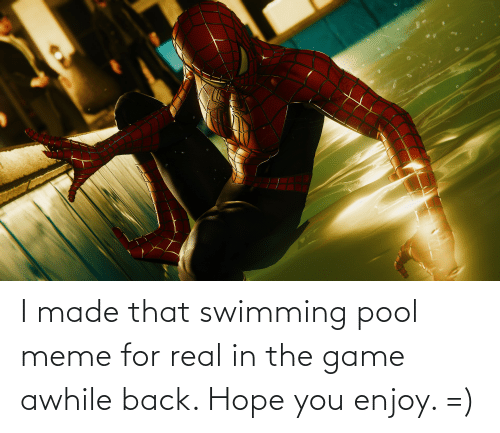 Pool: I made that swimming pool meme for real in the game awhile back. Hope you enjoy. =)
