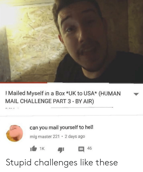 Mlg, Mail, and Hell: I Mailed Myself in a Box *UK to USA* (HUMAN  MAIL CHALLENGE PART 3 - BY AIR)  can you mail yourself to hell  2 days ago  mlg master 221  I1K  46 Stupid challenges like these