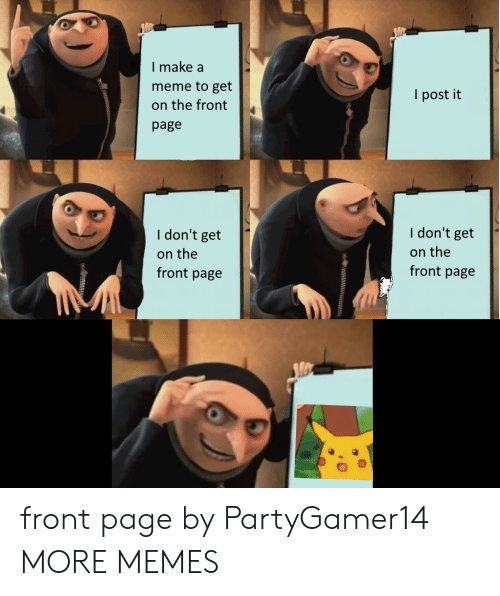 Dank, Meme, and Memes: I make a  meme to get  on the front  page  l post it  I don't get  on the  front page  I don't get  on the  front page front page by PartyGamer14 MORE MEMES
