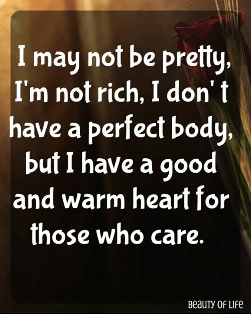Life, Memes, and Good: I may not be pretty.  I'm not rich, I don' t  have a perfect body.  but I have a good  and warm heart for  those who care.  BeauTy OF LIfe