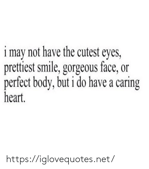 may: i may not have the cutest eyes,  prettiest smile, gorgeous face, or  perfect body, but i do have a caring  heart. https://iglovequotes.net/
