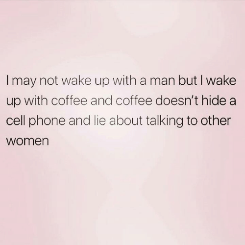 Dank, Phone, and Coffee: I may not wake up with a man but I wake  up with coffee and coffee doesn't hide a  cell phone and lie about talking to other  women