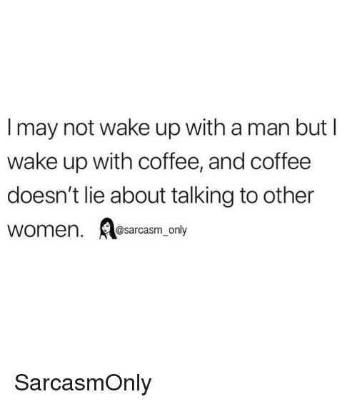 Funny, Memes, and Coffee: I may not wake up with a man but l  wake up with coffee, and coffee  doesn't lie about talking to other  women. sarcasm_ only SarcasmOnly