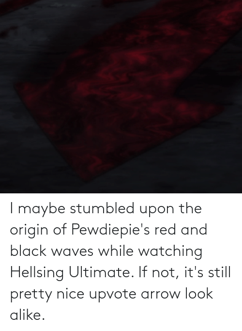 Waves: I maybe stumbled upon the origin of Pewdiepie's red and black waves while watching Hellsing Ultimate. If not, it's still pretty nice upvote arrow look alike.
