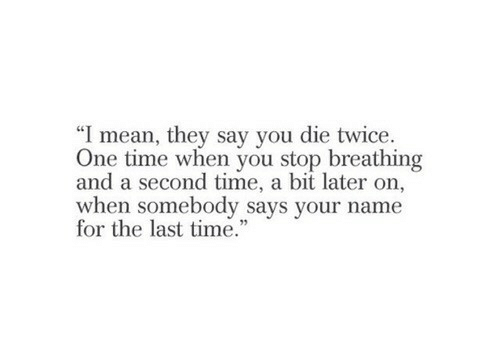 """Mean, Time, and One: """"I mean, they say you die twice.  One time when you stop breathing  and a second time, a bit later on,  when somebody says your name  for the last time."""""""