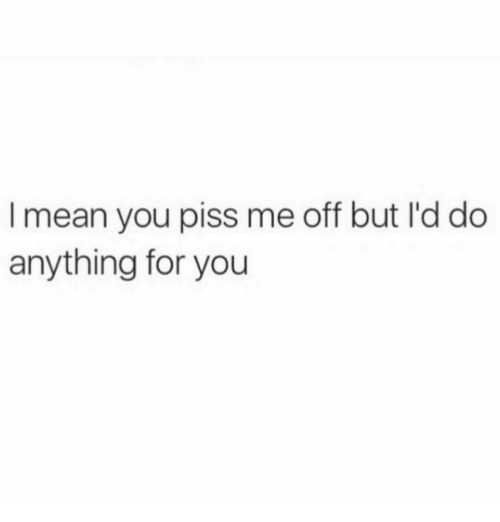 Piss Me Off: I mean you piss me off but I'd do  anything for you