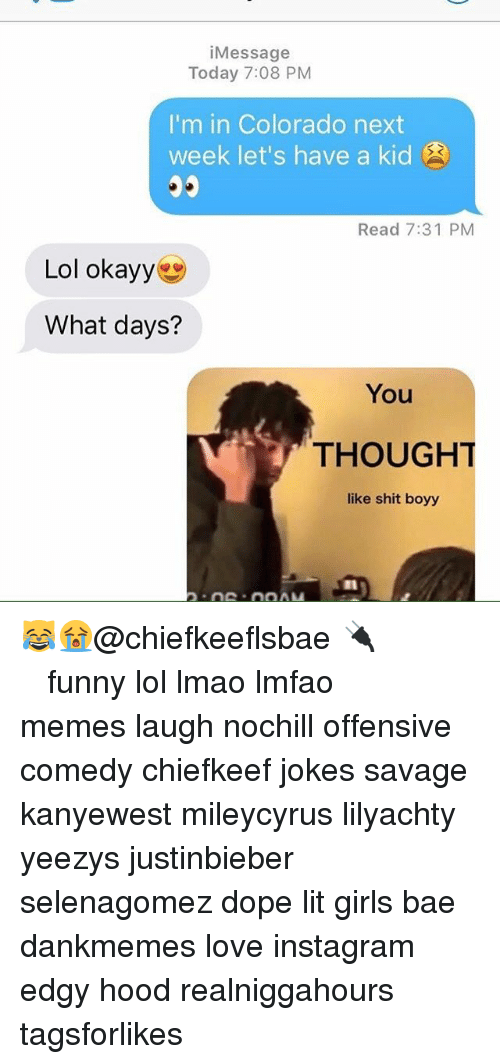 Bae, Dope, and Funny: i Message  Today 7:08 PM  I'm in Colorado next  week let's have a kid  Read 7:31 PM  Lol okayy  What days?  THOUGHT  like shit boyy 😹😭@chiefkeeflsbae 🔌 ⠀ ⠀⠀ ⠀ ⠀⠀ ⠀ ⠀ ⠀⠀ funny lol lmao lmfao memes laugh nochill offensive comedy chiefkeef jokes savage kanyewest mileycyrus lilyachty yeezys justinbieber selenagomez dope lit girls bae dankmemes love instagram edgy hood realniggahours tagsforlikes