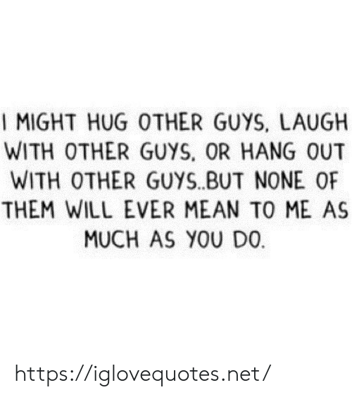 Other Guys: I MIGHT HUG OTHER GUYS, LAUGH  WITH OTHER GUYS, OR HANG OUT  WITH OTHER GUYS.BUT NONE OF  THEM WILL EVER MEAN TO ME AS  MUCH AS YOU DO https://iglovequotes.net/