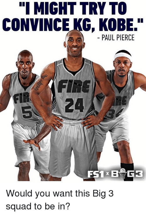 """Paul Pierce: """"I MIGHT TRY TO  CONVINCE KG, KOBE.""""  PAUL PIERCE  FIR  5  FIRE  5 24  RE Would you want this Big 3 squad to be in?"""