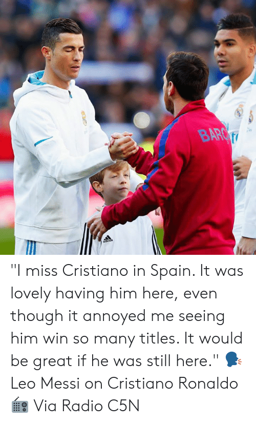 "cristiano: ""I miss Cristiano in Spain. It was lovely having him here, even though it annoyed me seeing him win so many titles. It would be great if he was still here.""  🗣 Leo Messi on Cristiano Ronaldo  📻 Via Radio C5N"