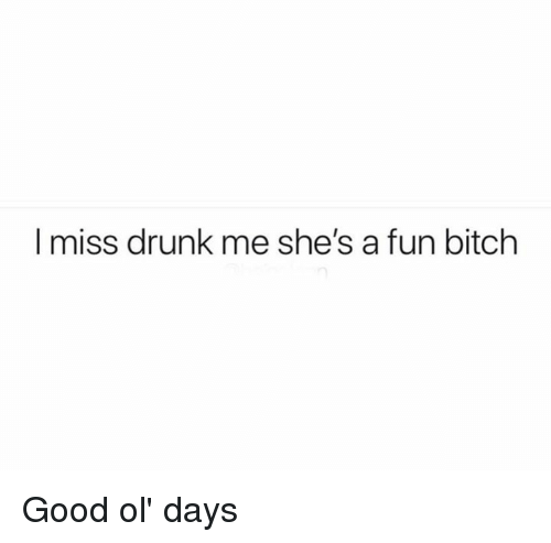 good ol days: I miss drunk me she's a fun bitch Good ol' days