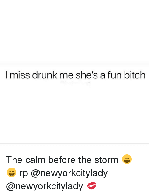 Bitch, Drunk, and Girl Memes: I miss drunk me she's a fun bitch The calm before the storm 😁😁 rp @newyorkcitylady @newyorkcitylady 💋