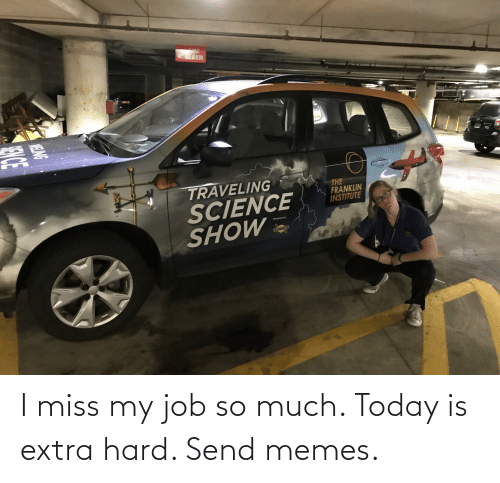 miss: I miss my job so much. Today is extra hard. Send memes.
