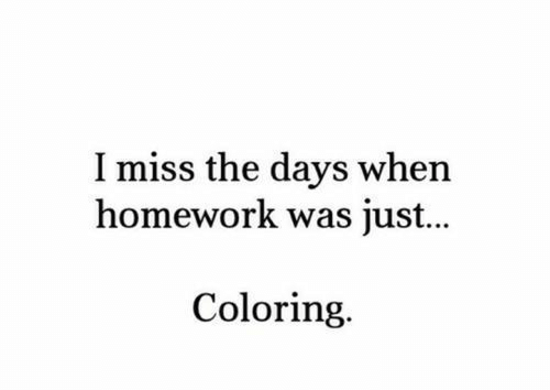 Coloring: I miss the days when  homework was just...  Coloring.