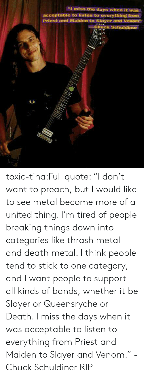 "thrash: ""I miss the days when it was  acceptable to listen to everything from  Priest and Maiden to Slayer and Venom  Chhuck Schuldiner toxic-tina:Full quote: ""I don't want to preach, but I would like to see metal become more of a united thing. I'm tired of people breaking things down into categories like thrash metal and death metal. I think people tend to stick to one category, and I want people to support all kinds of bands, whether it be Slayer or Queensryche or Death. I miss the days when it was acceptable to listen to everything from Priest and Maiden to Slayer and Venom."" -Chuck Schuldiner  RIP"