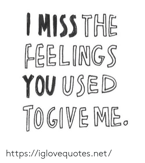 Net, You, and Miss: I MISS THE  FEELINGS  YOU USED  OGIVE ME. https://iglovequotes.net/