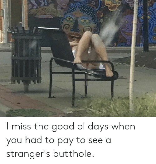 Good, Trashy, and You: I miss the good ol days when you had to pay to see a stranger's butthole.