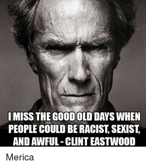 Clint Eastwood: I MISS THE GOOD OLD DAYS WHEN  PEOPLE COULD BE RACIST, SEXIST  AND AWFUL-CLINT EASTWOOD Merica