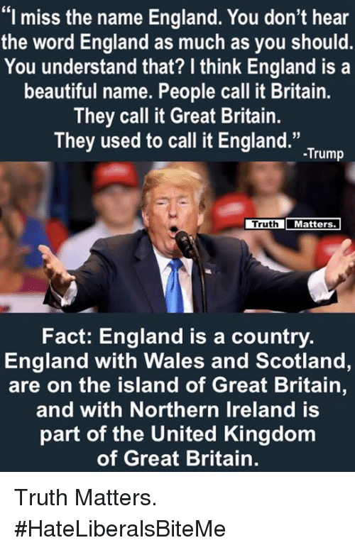 "Beautiful, England, and Ireland: ""I miss the name England. You don't hear  the word England as much as you should  You understand that? I think England is a  beautiful name. People call it Britain.  They call it Great Britain.  They used to call it England."".Tum  Truth  Matters  Fact: England is a country.  England with Wales and Scotland,  are on the island of Great Britain,  and with Northern Ireland is  part of the United Kingdom  of Great Britain. Truth Matters.  #HateLiberalsBiteMe"