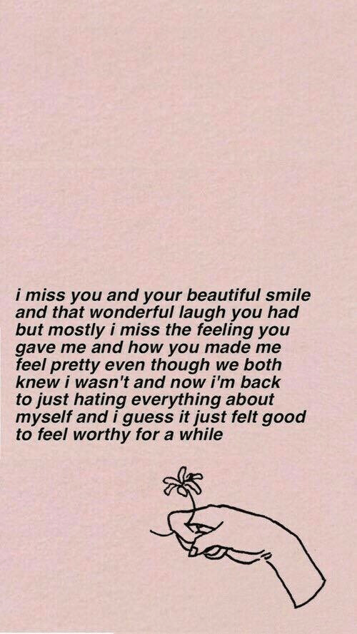 About Myself: i miss you and your beautiful smile  and that wonderful laugh you had  but mostly i miss the feeling you  gave me and how you made me  feel pretty even though we both  knew i wasn't and now i'm back  to just hating everything about  myself and i guess it just felt good  to feel worthy for a while