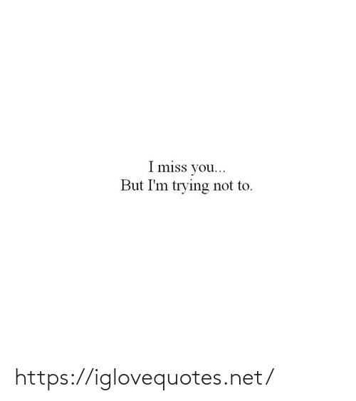 Im Trying: I miss you...  But I'm trying not to. https://iglovequotes.net/