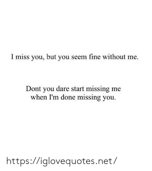 without me: I miss you, but you seem fine without me  Dont you dare start missing me  when I'm done missing you https://iglovequotes.net/