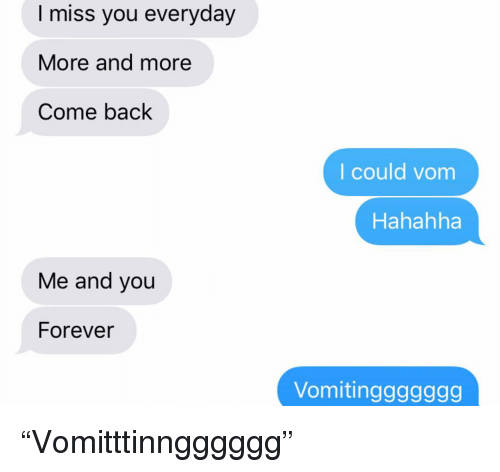 """Relationships, Texting, and Forever: I miss you everyday  More and more  Come back  I could vom  Hahahha  Me and you  Forever  Vomitinggggggg """"Vomitttinngggggg"""""""
