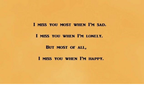Happy, Sad, and Im Happy: I MISS YOU MOST WHEN I'M SAD.  I MISS YOU WHEN I'M LONELY.  BUT MOST OF ALL,  I MISS YOU WHEN I'M HAPPY.