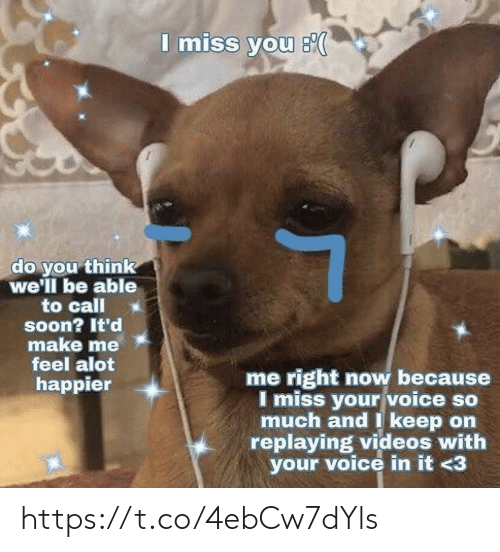 Memes, Soon..., and Videos: I miss you s  do you think  we'll be able  to call  soon? It'd  make me  feel alot  me right now because  I miss your voice so  much and I keep on  replaying videos with  your voice in it <3  happier https://t.co/4ebCw7dYls