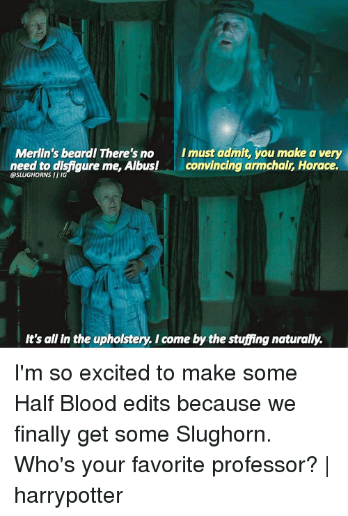 Admittingly: I must admit, you make a very  Merlin's beardl There's no  need to disfigure me, Albus!convincing armchair, Horace.  @SLUGHORNS II IG  It's all in the upholstery. I come by the stuffing naturally. I'm so excited to make some Half Blood edits because we finally get some Slughorn. Who's your favorite professor? | harrypotter