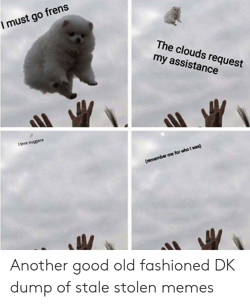 Fashioned: I must go frens  The clouds request  my assistance  I love nuggers  (remember me for who I was) Another good old fashioned DK dump of stale stolen memes