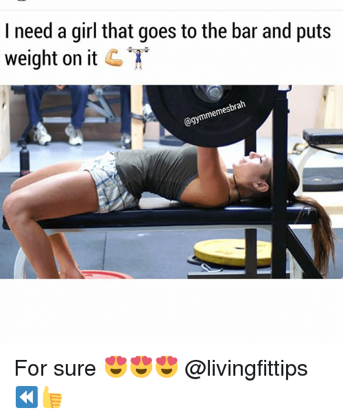 Gym, Girl, and Mes: I need a girl that goes to the bar and puts  weight on it C  brah  mes  @gymme  So For sure 😍😍😍 @livingfittips ⏪👍